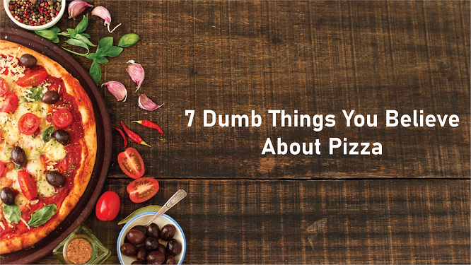 7 Dumb Things You Believe About Pizza